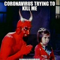 CORONAVIRUS TRYING TO KILL ME