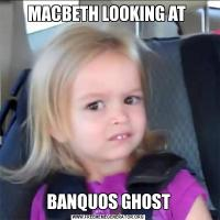 MACBETH LOOKING AT BANQUOS GHOST