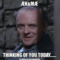 ÆK&MÆTHINKING OF YOU TODAY......