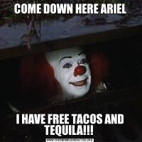 COME DOWN HERE ARIELI HAVE FREE TACOS AND TEQUILA!!!