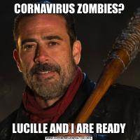 CORNAVIRUS ZOMBIES?LUCILLE AND I ARE READY
