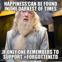 HAPPINESS CAN BE FOUND IN THE DARKEST OF TIMESIF ONLY ONE REMEMBERS TO SUPPORT #FORGOTTENLTD