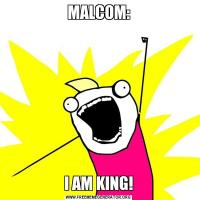 MALCOM:I AM KING!