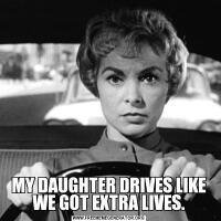 MY DAUGHTER DRIVES LIKE WE GOT EXTRA LIVES.