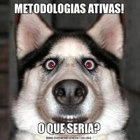 METODOLOGIAS ATIVAS!O QUE SERIA?