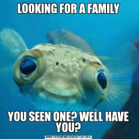 LOOKING FOR A FAMILYYOU SEEN ONE? WELL HAVE YOU?