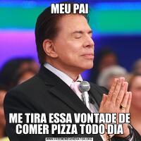 MEU PAIME TIRA ESSA VONTADE DE COMER PIZZA TODO DIA