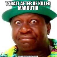 TYBALT AFTER HE KILLED MARCUTIO