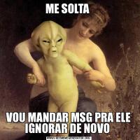 ME SOLTA VOU MANDAR MSG PRA ELE IGNORAR DE NOVO