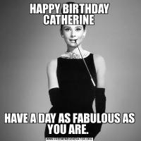 HAPPY BIRTHDAY CATHERINE HAVE A DAY AS FABULOUS AS YOU ARE.
