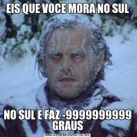 EIS QUE VOCE MORA NO SULNO SUL E FAZ -9999999999 GRAUS