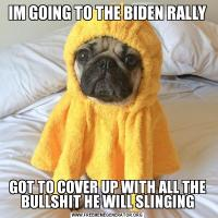 IM GOING TO THE BIDEN RALLYGOT TO COVER UP WITH ALL THE BULLSHIT HE WILL SLINGING