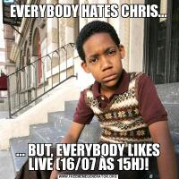 EVERYBODY HATES CHRIS...... BUT, EVERYBODY LIKES LIVE (16/07 ÀS 15H)!