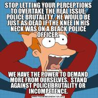 STOP LETTING YOUR PERCEPTIONS TO OVERTAKE THE REAL ISSUE: POLICE BRUTALITY.  HE WOULD BE JUST AS DEAD IF THE KNEE IN HIS NECK WAS ON A BLACK POLICE OFFICER.WE HAVE THE POWER TO DEMAND MORE FROM OURSELVES.  STAND AGAINST POLICE BRUTALITY OR INCOMPETENCE.