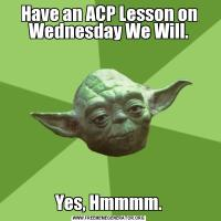 Have an ACP Lesson on Wednesday We Will.Yes, Hmmmm.
