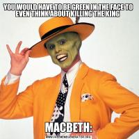 YOU WOULD HAVE TO BE GREEN IN THE FACE TO EVEN THINK ABOUT KILLING THE KING MACBETH: