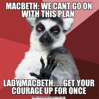 MACBETH: WE CANT GO ON WITH THIS PLAN LADY MACBETH: ....GET YOUR COURAGE UP FOR ONCE