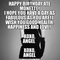 HAPPY BIRTHDAY ATE MONETTE!I HOPE YOU HAVE A DAY AS FABULOUS AS YOU ARE! I WISH YOU GOOD HEALTH, HAPPINESS AND LOVE!   XOXO, ANGEL   XOXO, ANGEL