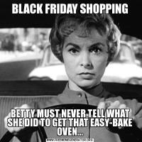 BLACK FRIDAY SHOPPINGBETTY MUST NEVER TELL WHAT SHE DID TO GET THAT EASY-BAKE OVEN...