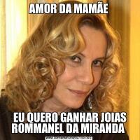 AMOR DA MAMÃE EU QUERO GANHAR JOIAS ROMMANEL DA MIRANDA