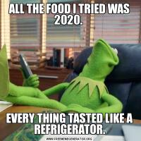 ALL THE FOOD I TRIED WAS 2020. EVERY THING TASTED LIKE A REFRIGERATOR.