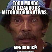 TODO MUNDO UTILIZANDO AS METODOLOGIAS ATIVAS...MENOS VOCÊ!