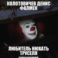 КОЛОТОВИЧЕВ ДЕНИС ФАЛМЕКЛЮБИТЕЛЬ НЮХАТЬ ТРУСЕЛЯ