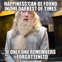 HAPPINESS CAN BE FOUND IN THE DARKEST OF TIMESIF ONLY ONE REMEMBERS #FORGOTTENLTD