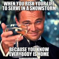 WHEN YOU RISK YOUR LIFE TO SERVE IN A SNOWSTORMBECAUSE YOU KNOW EVERYBODY IS HOME