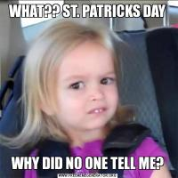 WHAT?? ST. PATRICKS DAYWHY DID NO ONE TELL ME?