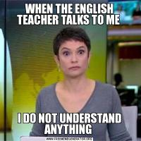WHEN THE ENGLISH TEACHER TALKS TO ME I DO NOT UNDERSTAND ANYTHING