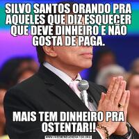 SILVO SANTOS ORANDO PRA AQUELES QUE DIZ ESQUECER QUE DEVE DINHEIRO E NÃO GOSTA DE PAGA.MAIS TEM DINHEIRO PRA OSTENTAR!!