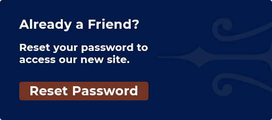 Already a Friend?  Reset your password to access our new site.