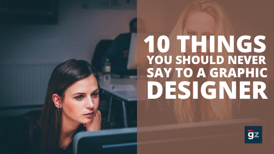 10 Things You Should Never Say to a Graphic Designer
