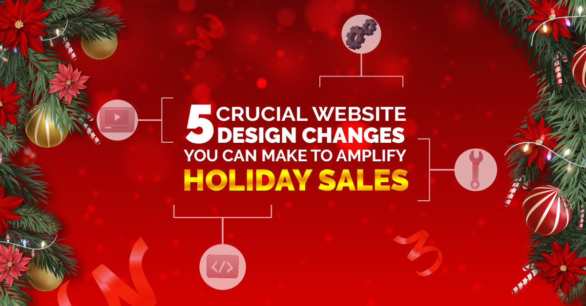 5 Crucial Website Design Changes You Can Make To Amplify Holiday Sal...