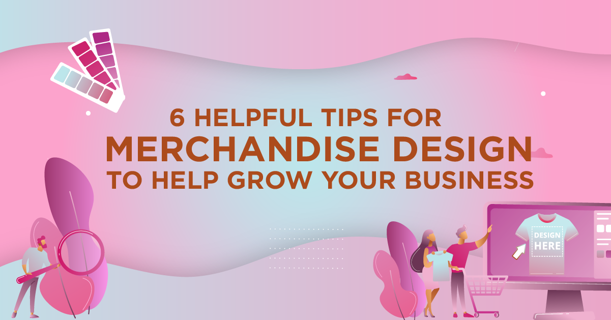 6 Helpful Tips for Merchandise Design to Help Grow Your Business