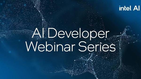 Intel® AI Developer Webinar Series