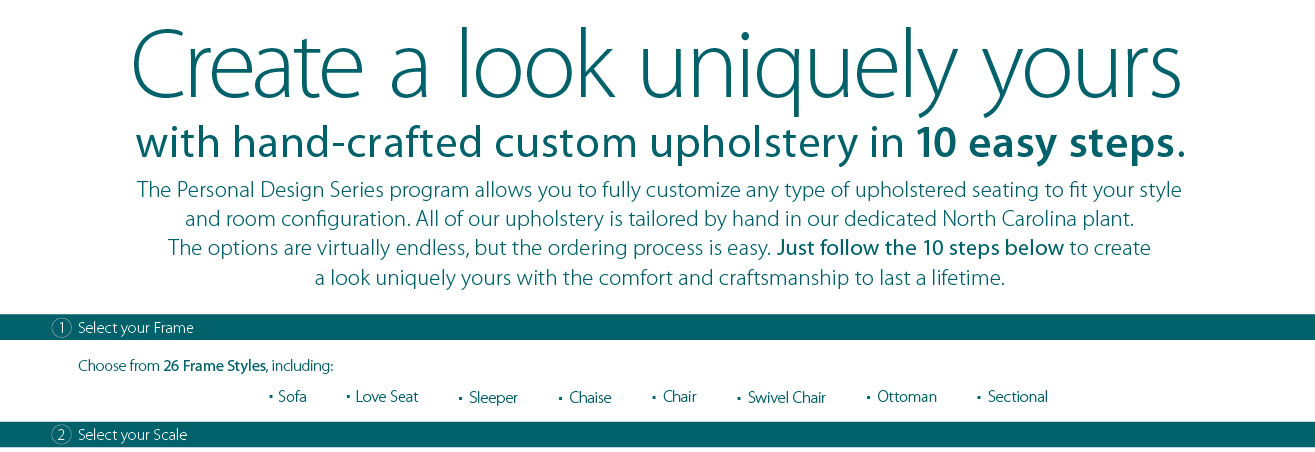Create a look uniquely your with hand-crafted custom upholstery in 10 easy steps. The Personal Design Series program allows you to fully customize any type of upholstered seating to fit your style and room configuration. All of our upholstery is tailored by hand in our dedicated North Carolina plant. The options are virtually endless, but the ordering process is easy. Just follow the 10 steps below to create a look uniquely yours with the comfort and craftsmanship to last a lifetime. 1. Select your frame. Choose from 26 Frame Styles, including: Sofa, love seat, sleeper, chaise, chair, swivel chair, ottoman, sectional. 2. Select your scale.