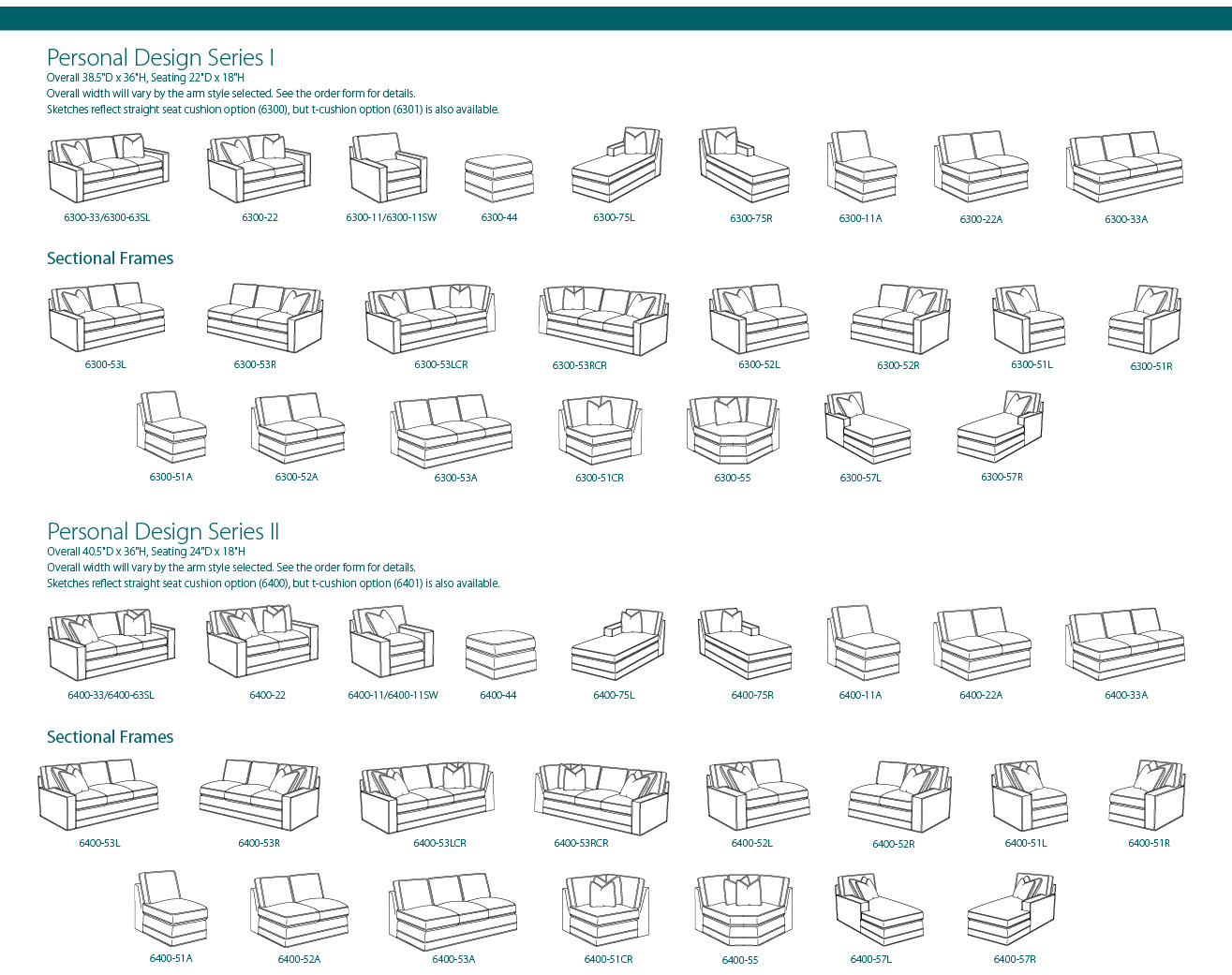 Personal Design Series I: Overall 38.5in D x 36in H, Seating 22in D x 18in H. Overall width will vary by the arm style selected. See the order form for details. Sketches reflect straight seat cushion option (6300), but t-cushion option (6301) is also available. 6300-33/6300-63SL, 6300-22, 6300-11/6300-11SW, 6300-44, 6300-75L, 6300-75R, 6300-11A, 6300-22A, 6300-33A. Sectional Frames: 6300-53L, 6300-53R, 6300-53LCR, 6300-53RCR, 6300-52L, 6300-52R, 6300-51L, 6300-51R, 6300-51A, 6300-52A, 6300-53A, 6300-51CR, 6300-55, 6300-57L, 6300-57R. Personal Design Series II: Overall 40.5in D x 36in H, seating 24in D x 18in H. Overall width will vary by the arm style selected. Se the order form for details. Sketches reflect straight seat cushion option (6400), but t-cushion option (6401) is also available.  6400-33/6400-63SL, 6400-22, 6400-11/6400-11SW, 6400-44, 6400-75L, 6400-75R, 6400-11A, 6400-22A, 6400-33A. Sectional Frames: 6400-53L, 6400-53R, 6400-53LCR, 6400-53RCR, 6400-52L, 6400-52R, 6400-51L, 6400-51R, 6400-51A, 6400-52A, 6400-53A, 6400-51CR, 6400-55, 6400-57L, 6400-57R
