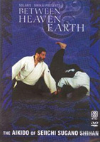 Between Heaven & Earth: The Aikido of Seiichi Sugano Shihan