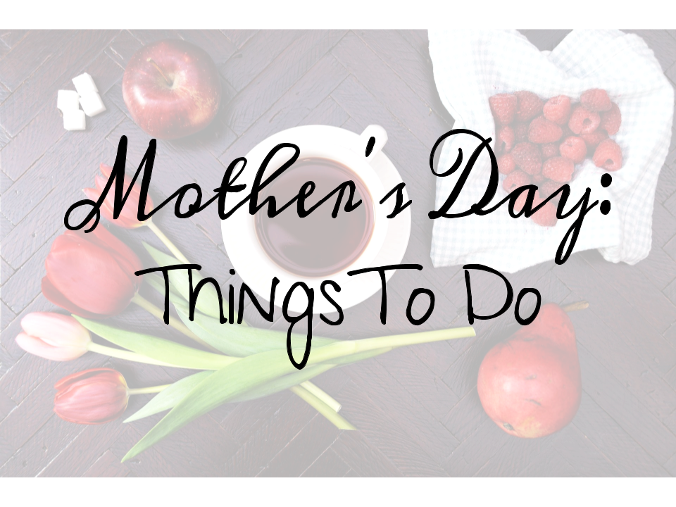 Mother S Day Things To Do Little Conquest