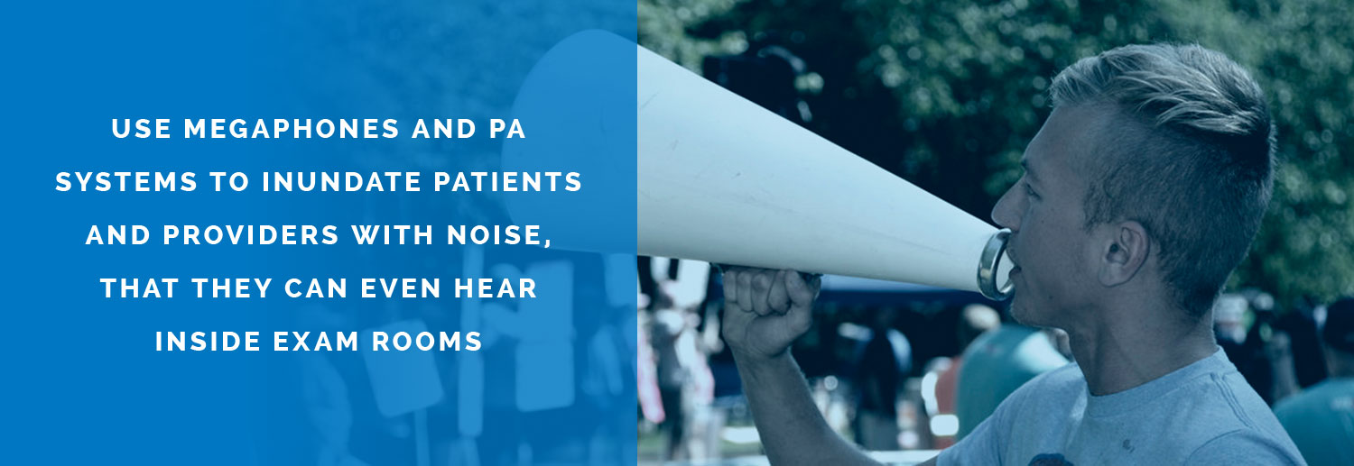 Use megaphones and PA systems to inundate patients and providers with noise, that they can even hear inside exam rooms