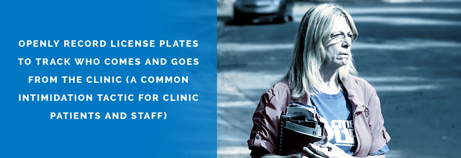 Openly record license plates to track who comes and goes from the clinic (a common intimidation tactic for clinic patients and staff)