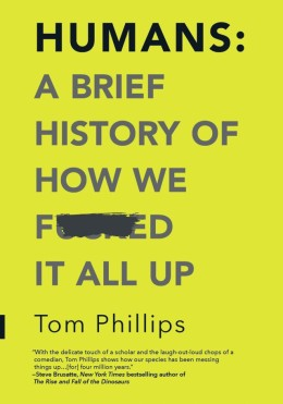 Humans: A Brief History of How We F--ked it All Up by Tom Philips - Book Review
