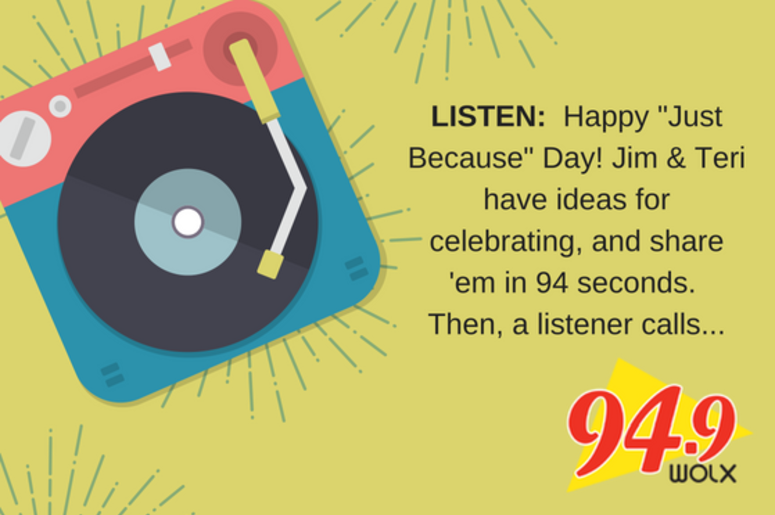 "LISTEN:  Happy ""Just Because"" Day! Jim & Teri have ideas for celebrating and share 'em in 94 seconds.  But our listener, Jack, calls in to tell us how he already beat all of us to it... just because!"