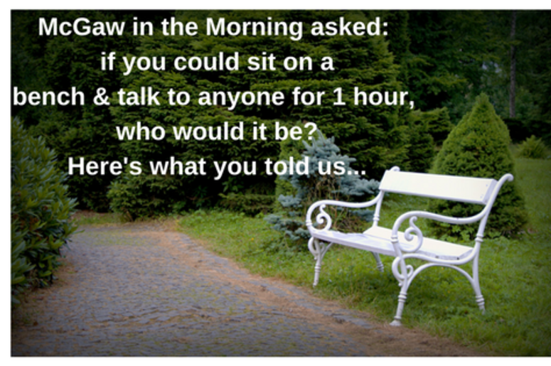 McGaw in the Morning if you could sit on a bench & talk to anyone who would it be