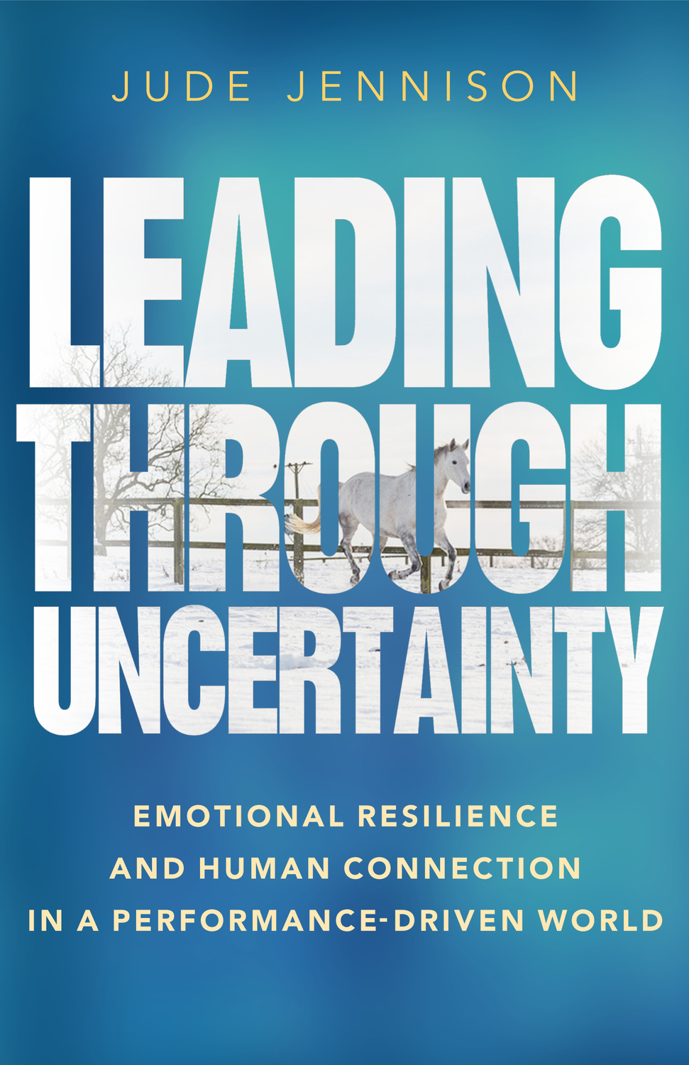 Book cover for Leading Through Uncertainty:  Emotional resilience and human connection in a performance-driven world a book by Jude  Jennison