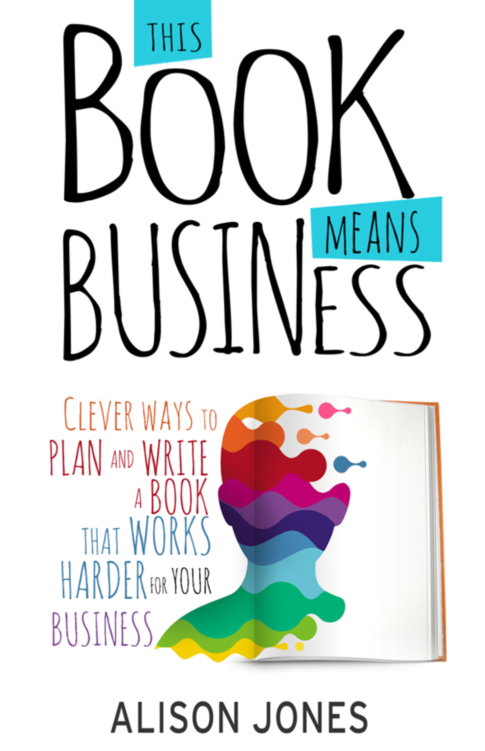 Book cover for This Book Means Business:  Clever ways to plan and write a book that works harder for your business a book by Alison  Jones