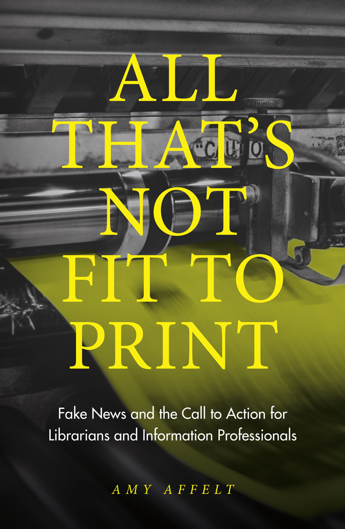 Book cover for All That's Not Fit to Print:  Fake News and the Call to Action for Librarians and Information Professionals a book by Amy Affelt