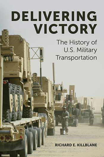 Book cover for Delivering Victory:  The History of US Military Transportation a book by Richard E. Killblane